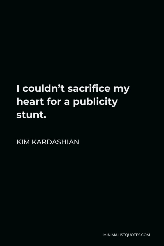 Kim Kardashian Quote - I couldn't sacrifice my heart for a publicity stunt.