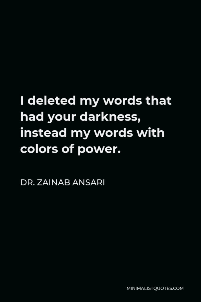 Dr. Zainab Ansari Quote - I deleted my words that had your darkness, instead my words with colors of power.