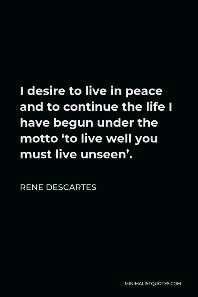 Rene Descartes Quote - I desire to live in peace and to continue the life I have begun under the motto 'to live well you must live unseen'.