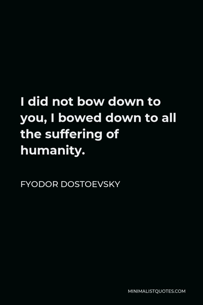 Fyodor Dostoevsky Quote - I did not bow down to you, I bowed down to all the suffering of humanity.