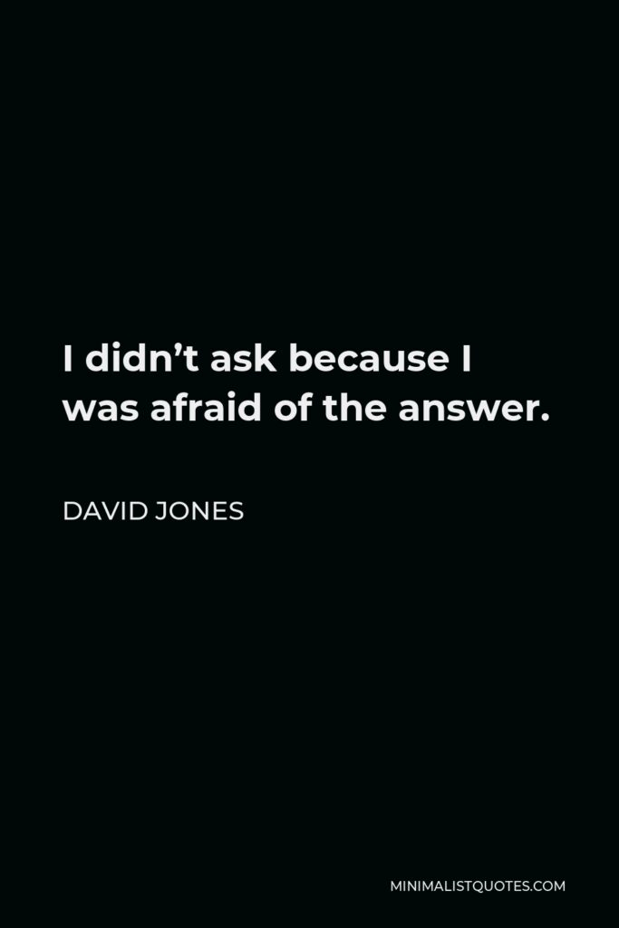 David Jones Quote - I didn't ask because I was afraid of the answer.