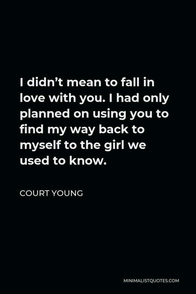 Court Young Quote - I didn't mean to fall in love with you. I had only planned on using you to find my way back to myself to the girl we used to know.