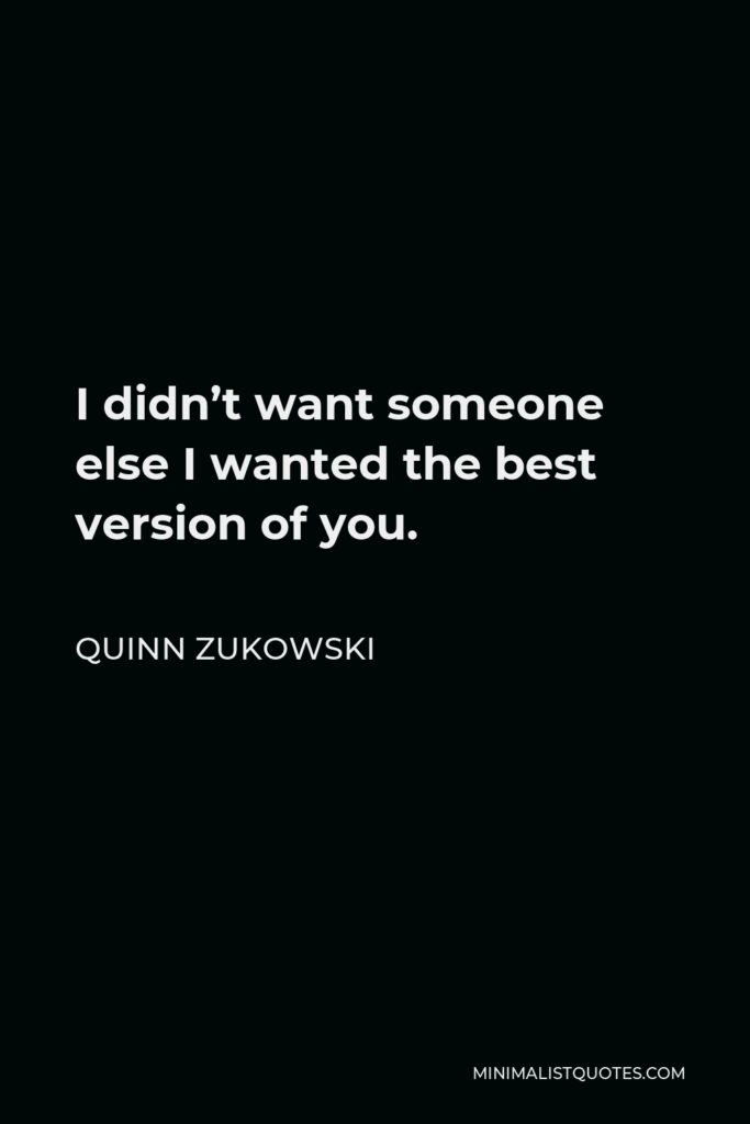 Quinn Zukowski Quote - I didn't want someone else I wanted the best version of you.