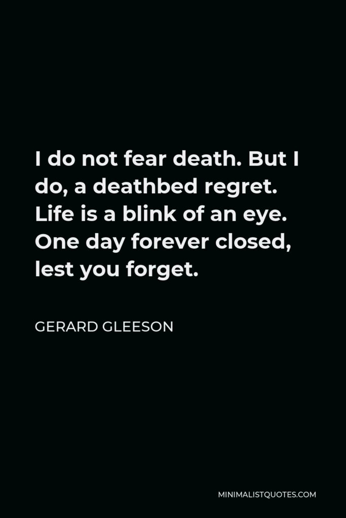 Gerard Gleeson Quote - I do not fear death. But I do, a deathbed regret. Life is a blink of an eye. One day forever closed, lest you forget.