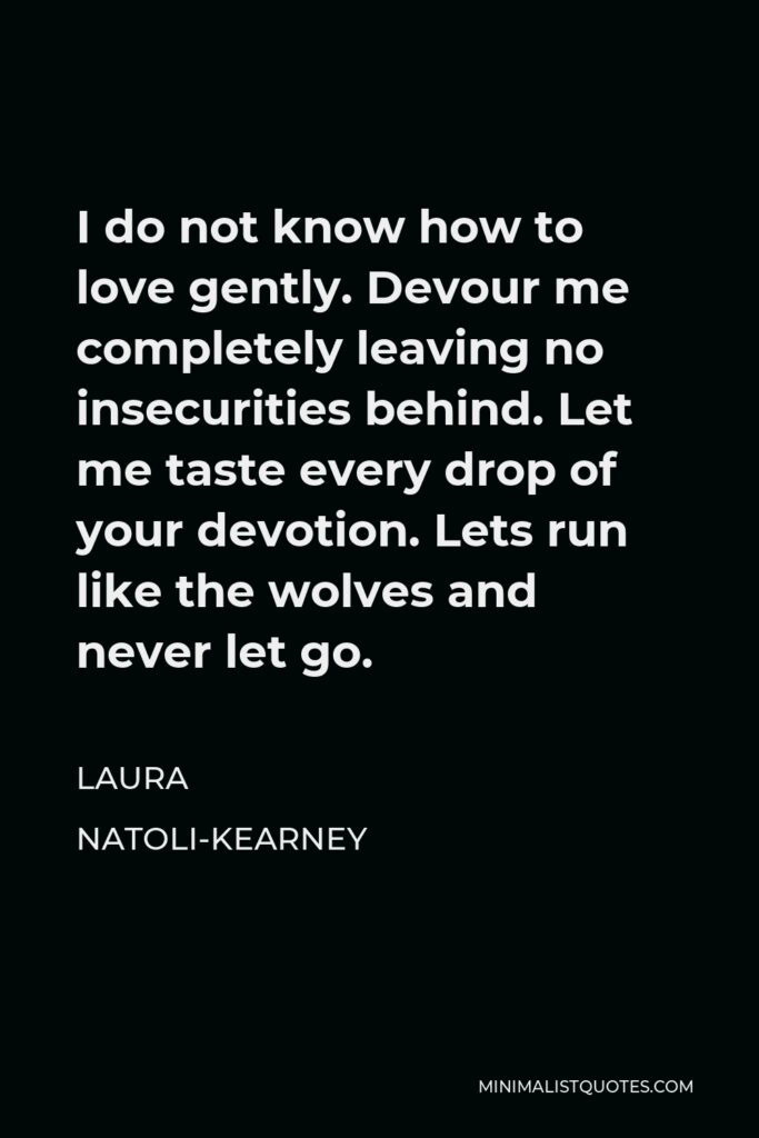 Laura Natoli-Kearney Quote - I do not know how to love gently. Devour me completely leaving no insecurities behind. Let me taste every drop of your devotion. Lets run like the wolves and never let go.