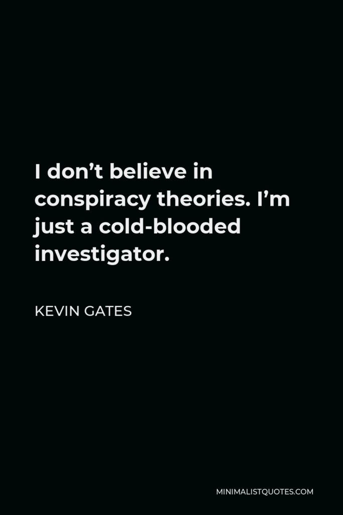 Kevin Gates Quote - I don't believe in conspiracy theories. I'm just a cold-blooded investigator.
