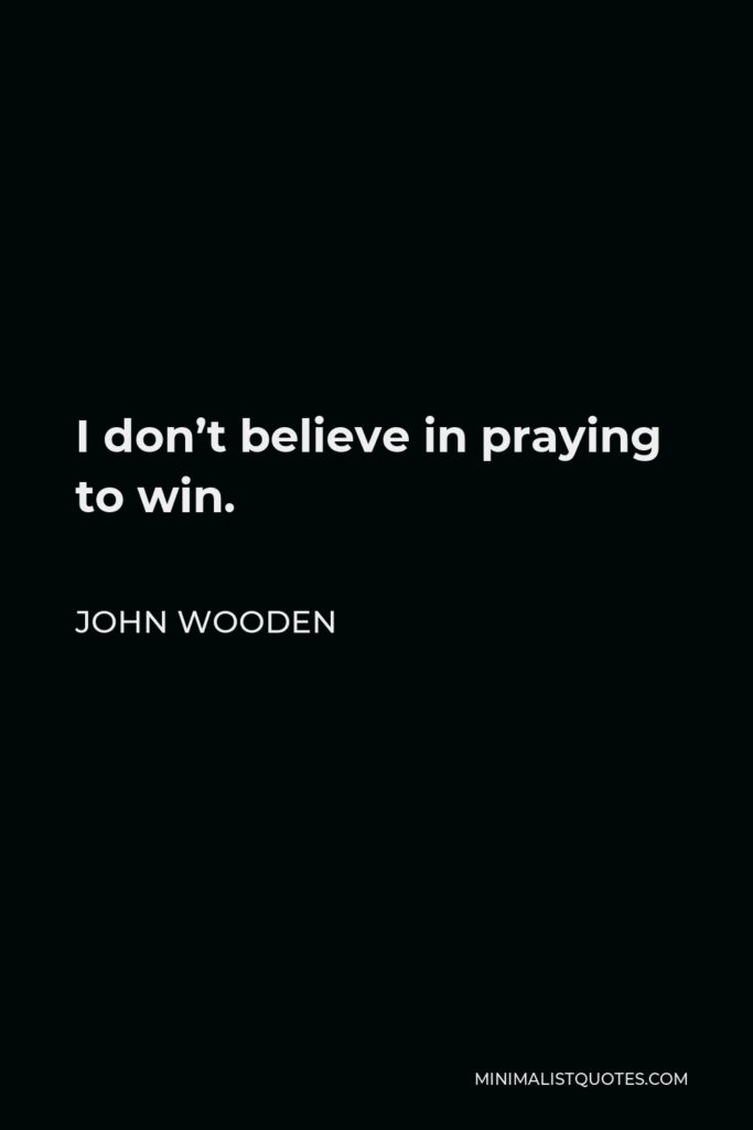 John Wooden Quote - I don't believe in praying to win.