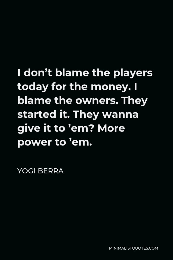 Yogi Berra Quote - I don't blame the players today for the money. I blame the owners. They started it. They wanna give it to 'em? More power to 'em.