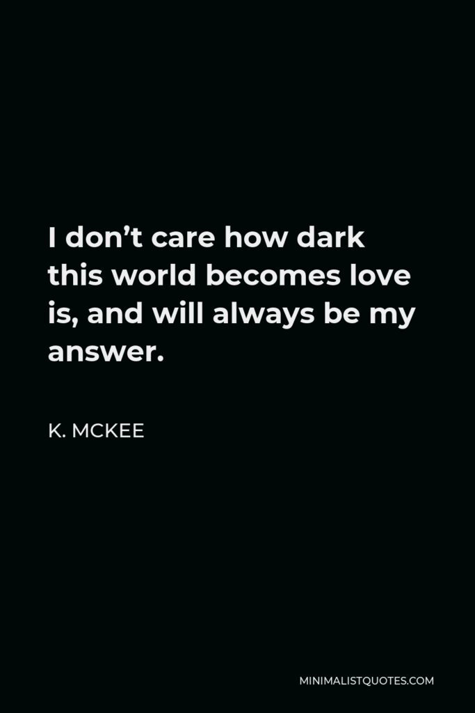 K. Mckee Quote - I don't care how dark this world becomes love is, and will always be my answer.