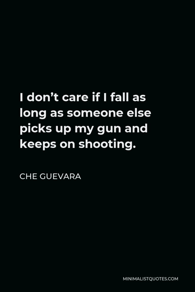 Che Guevara Quote - I don't care if I fall as long as someone else picks up my gun and keeps on shooting.