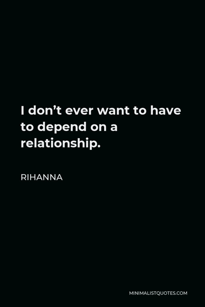Rihanna Quote - I don't ever want to have to depend on a relationship.