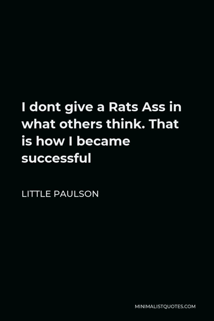 Little Paulson Quote - I dont give a Rats Ass in what others think. That is how I became successful