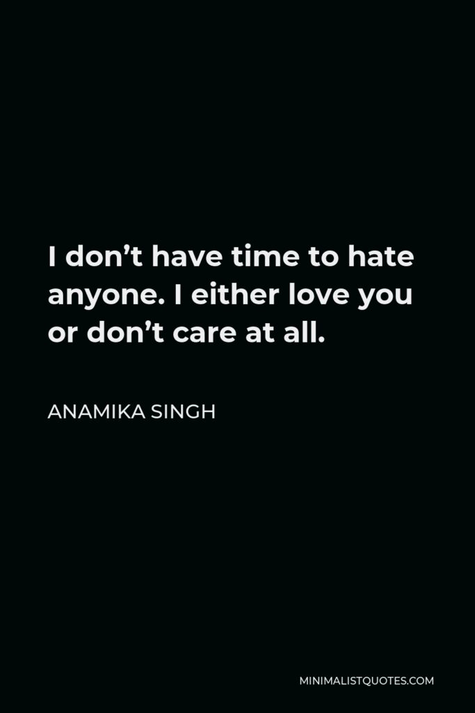Anamika Singh Quote - I don't have time to hate anyone. I either love you or don't care at all.