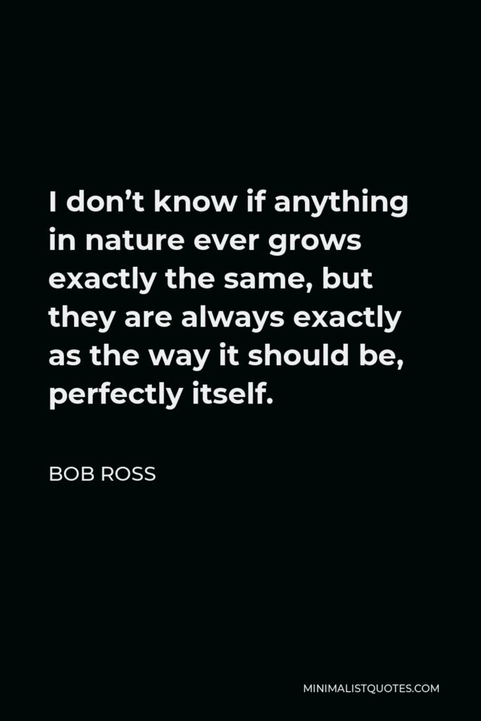 Bob Ross Quote - I don't know if anything in nature ever grows exactly the same, but they are always exactly as the way it should be, perfectly itself.