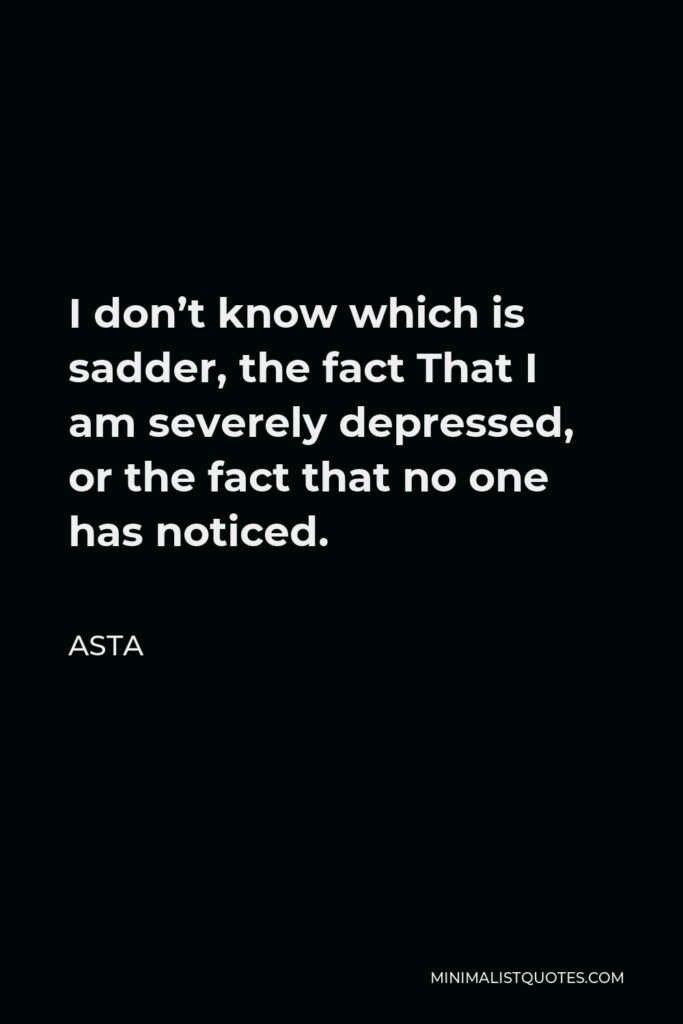 Asta Quote - I don't know which is sadder, the fact That I am severely depressed, or the fact that no one has noticed.