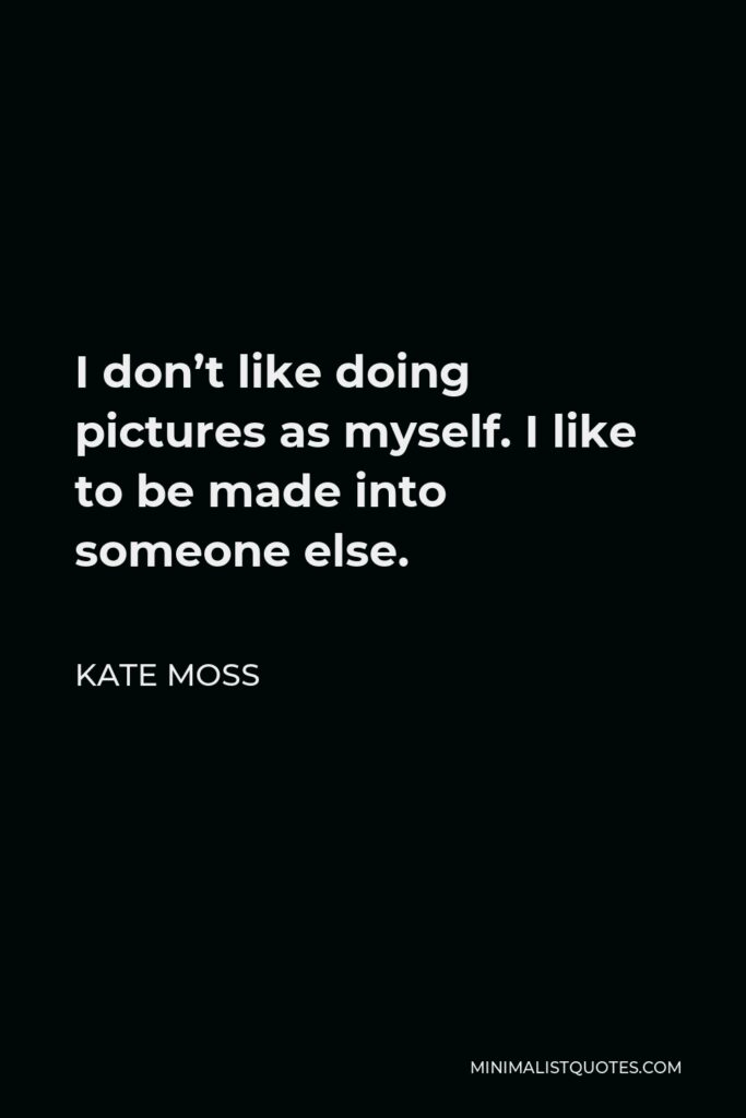 Kate Moss Quote - I don't like doing pictures as myself. I like to be made into someone else.