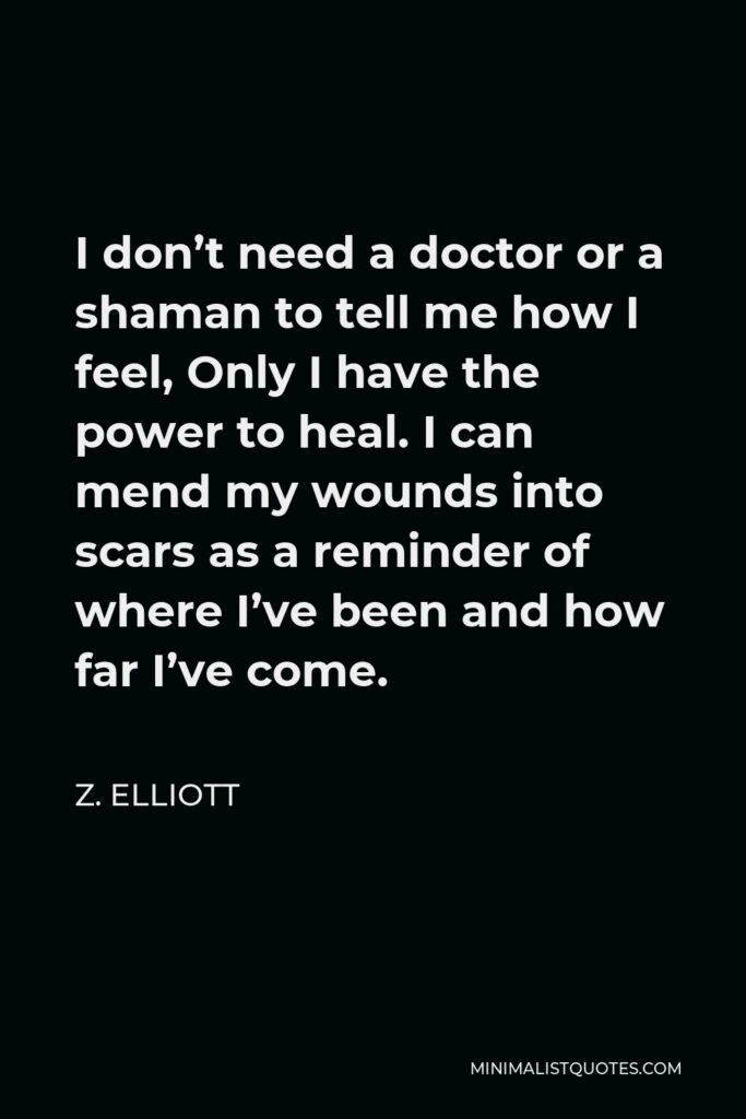 Z. Elliott Quote - I don't need a doctor or a shaman to tell me how I feel, Only I have the power to heal. I can mend my wounds into scars as a reminder of where I've been and how far I've come.