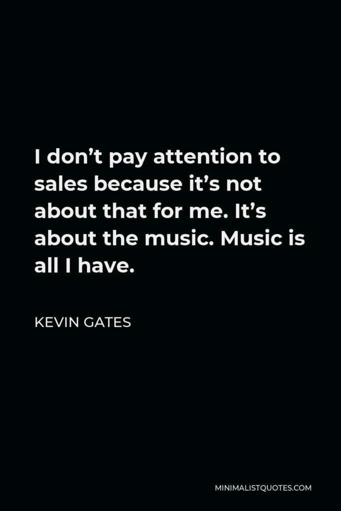 Kevin Gates Quote - I don't pay attention to sales because it's not about that for me. It's about the music. Music is all I have.