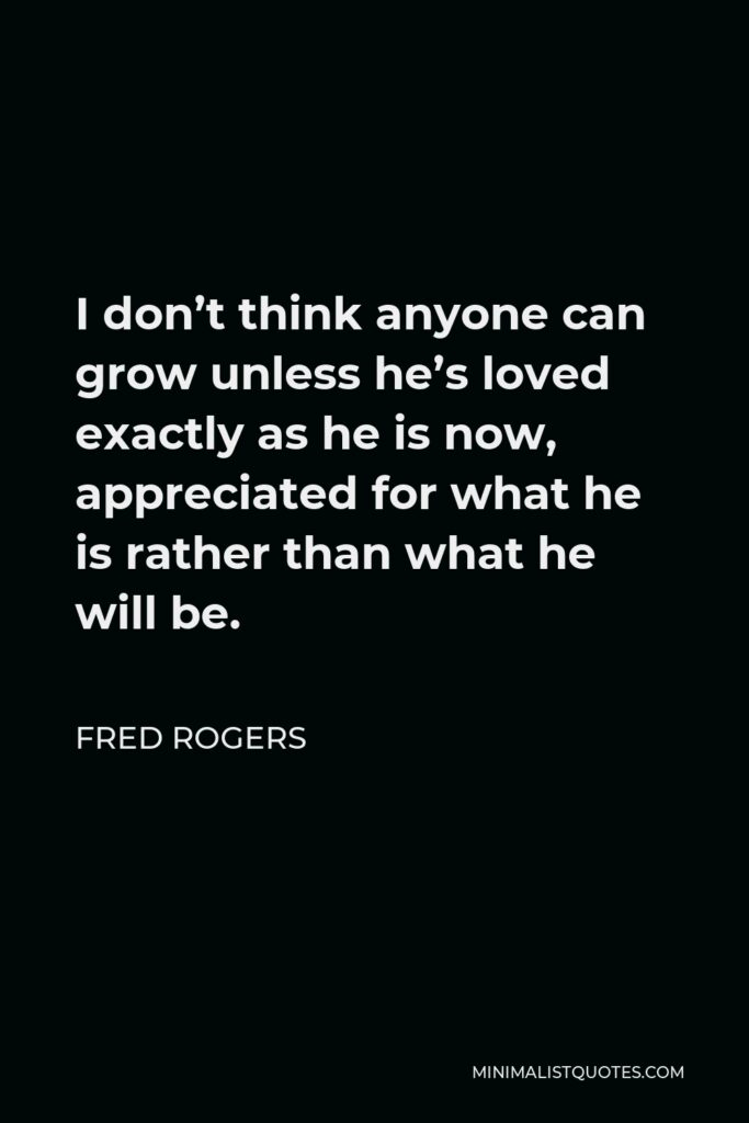 Fred Rogers Quote - I don't think anyone can grow unless he's loved exactly as he is now, appreciated for what he is rather than what he will be.
