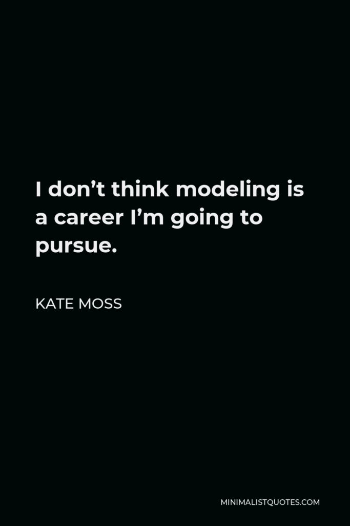 Kate Moss Quote - I don't think modeling is a career I'm going to pursue.