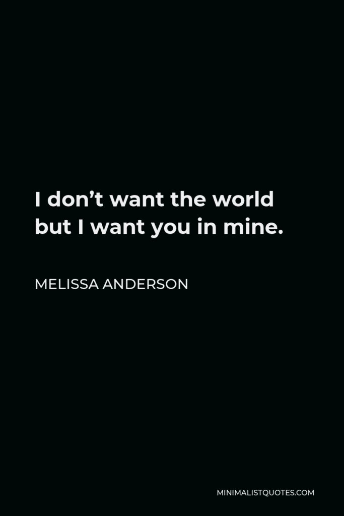 Melissa Anderson Quote - I don't want the world but I want you in mine.