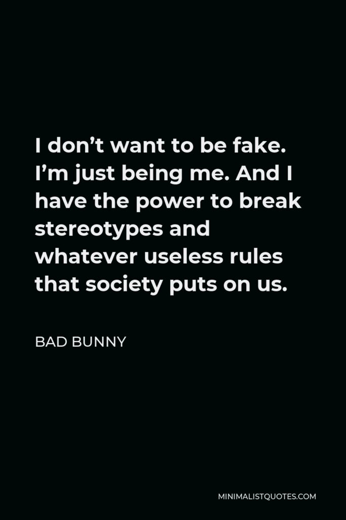 Bad Bunny Quote - I don't want to be fake. I'm just being me. And I have the power to break stereotypes and whatever useless rules that society puts on us.