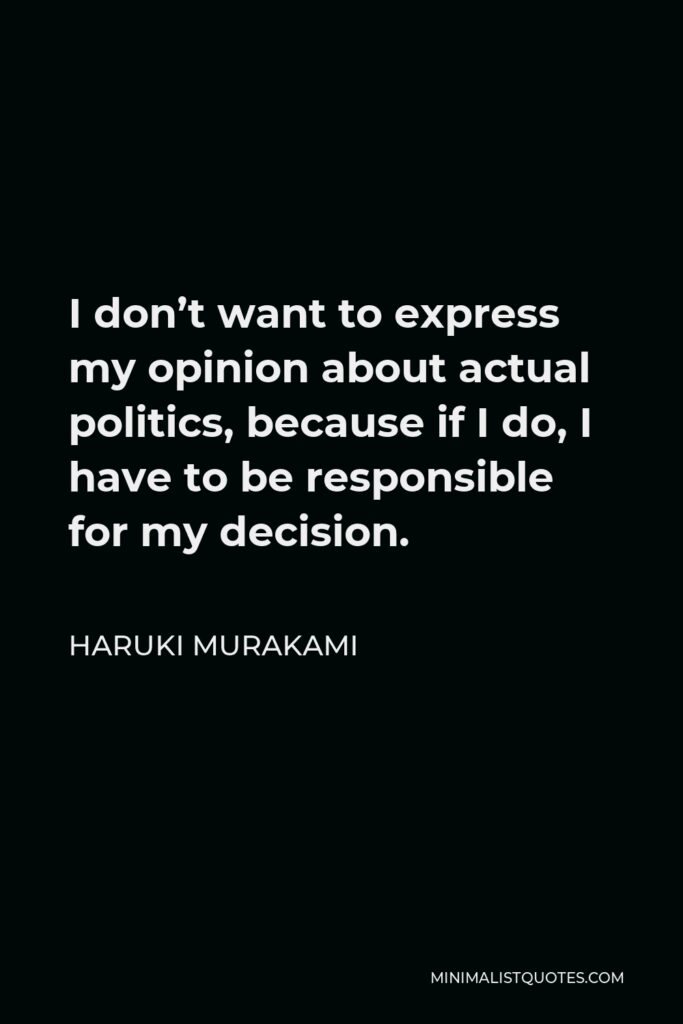 Haruki Murakami Quote - I don't want to express my opinion about actual politics, because if I do, I have to be responsible for my decision.