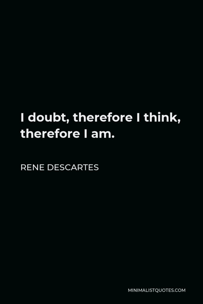 Rene Descartes Quote - I doubt, therefore I think, therefore I am.