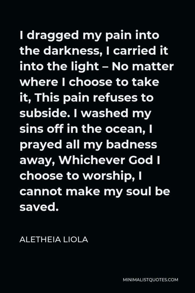 Aletheia Liola Quote - I dragged my pain into the darkness, I carried it into the light – No matter where I choose to take it, This pain refuses to subside. I washed my sins off in the ocean, I prayed all my badness away, Whichever God I choose to worship, I cannot make my soul be saved.