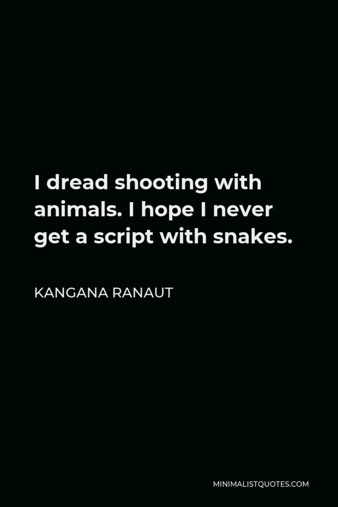 Kangana Ranaut Quote - I dread shooting with animals. I hope I never get a script with snakes.