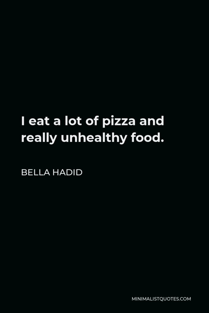 Bella Hadid Quote - I eat a lot of pizza and really unhealthy food.