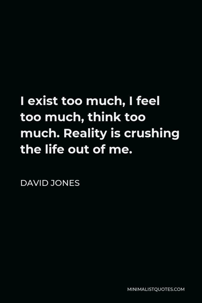 David Jones Quote - I exist too much, I feel too much, think too much. Reality is crushing the life out of me.