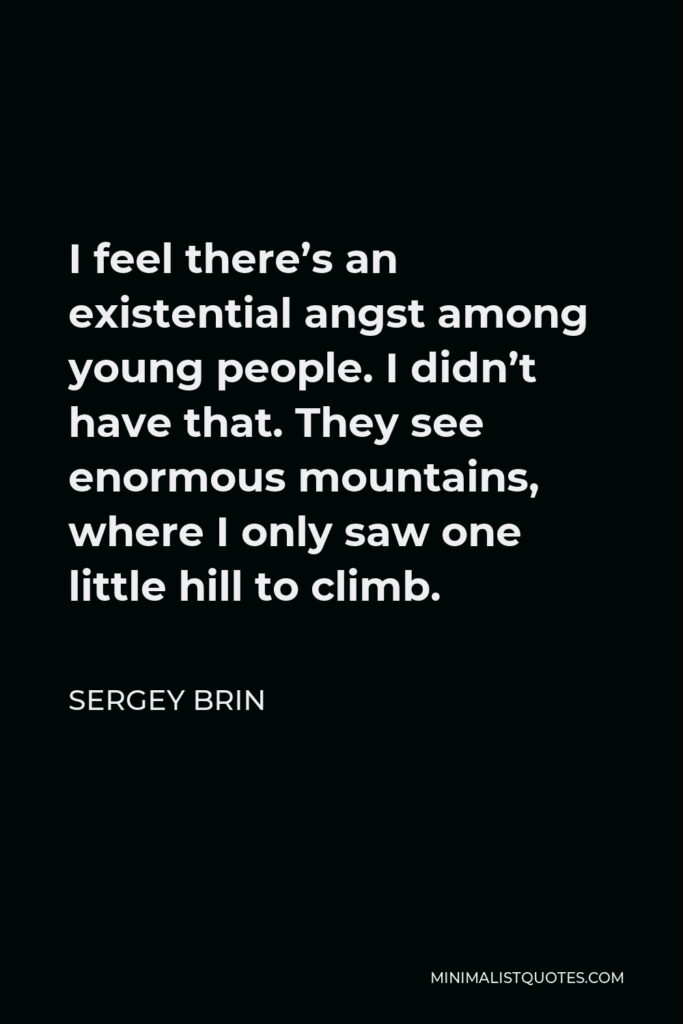 Sergey Brin Quote - I feel there's an existential angst among young people. I didn't have that. They see enormous mountains, where I only saw one little hill to climb.