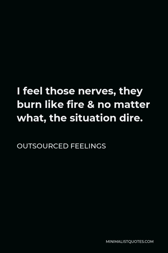 Outsourced Feelings Quote - I feel those nerves, they burn like fire & no matter what, the situation dire.