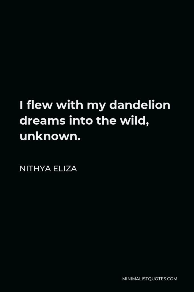 Nithya Eliza Quote - I flew with my dandelion dreams into the wild, unknown.
