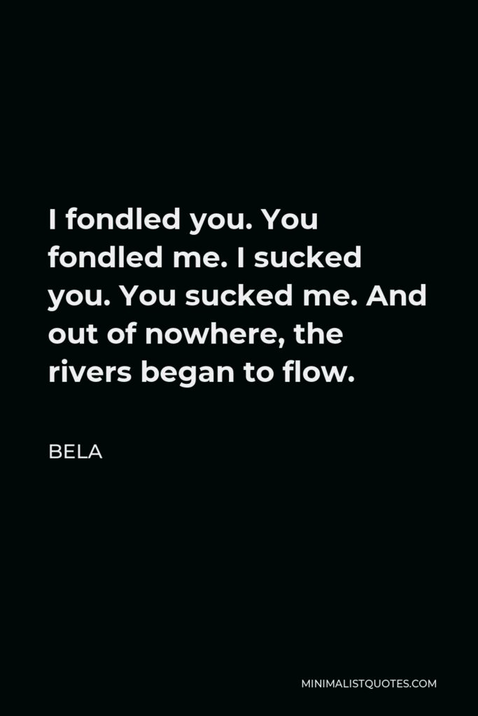 Bela Quote - I fondled you. You fondled me. I sucked you. You sucked me. And out of nowhere, the rivers began to flow.