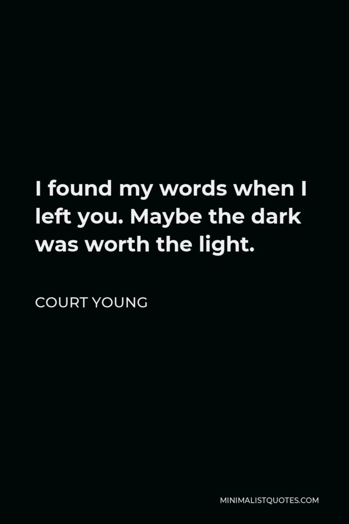 Court Young Quote - I found my words when I left you. Maybe the dark was worth the light.