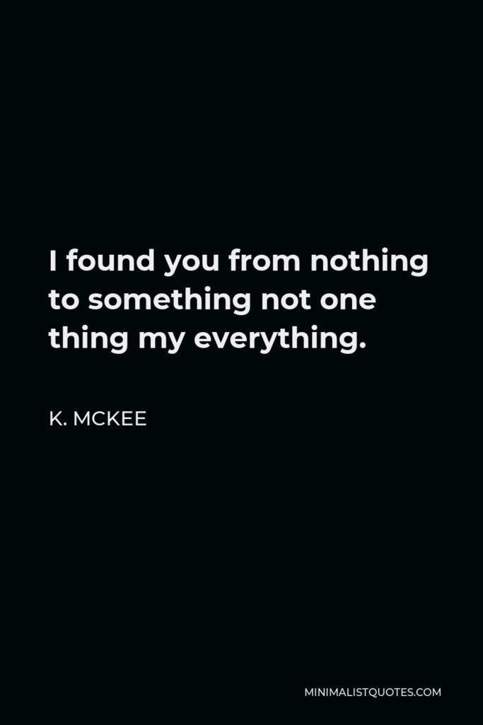 K. Mckee Quote - I found you from nothing to something not one thing my everything.