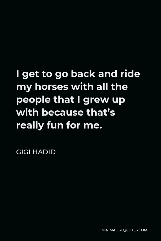 Gigi Hadid Quote - I get to go back and ride my horses with all the people that I grew up with because that's really fun for me.