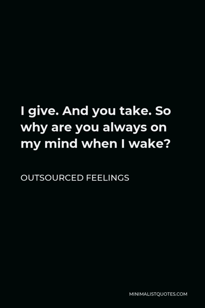 Outsourced Feelings Quote - I give. And you take. So why are you always on my mind when I wake?