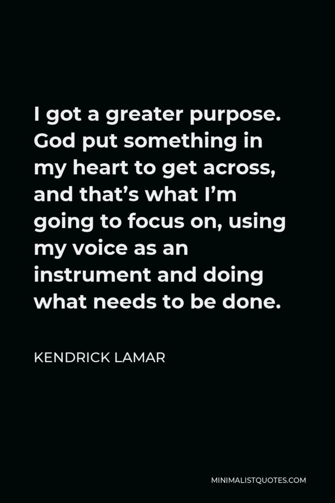 Kendrick Lamar Quote - I got a greater purpose. God put something in my heart to get across, and that's what I'm going to focus on, using my voice as an instrument and doing what needs to be done.