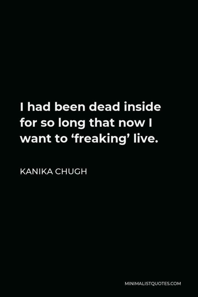 Kanika Chugh Quote - I had been dead inside for so long that now I want to 'freaking' live.