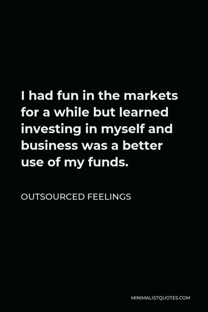 Outsourced Feelings Quote - I had fun in the markets for a while but learned investing in myself and business was a better use of my funds.