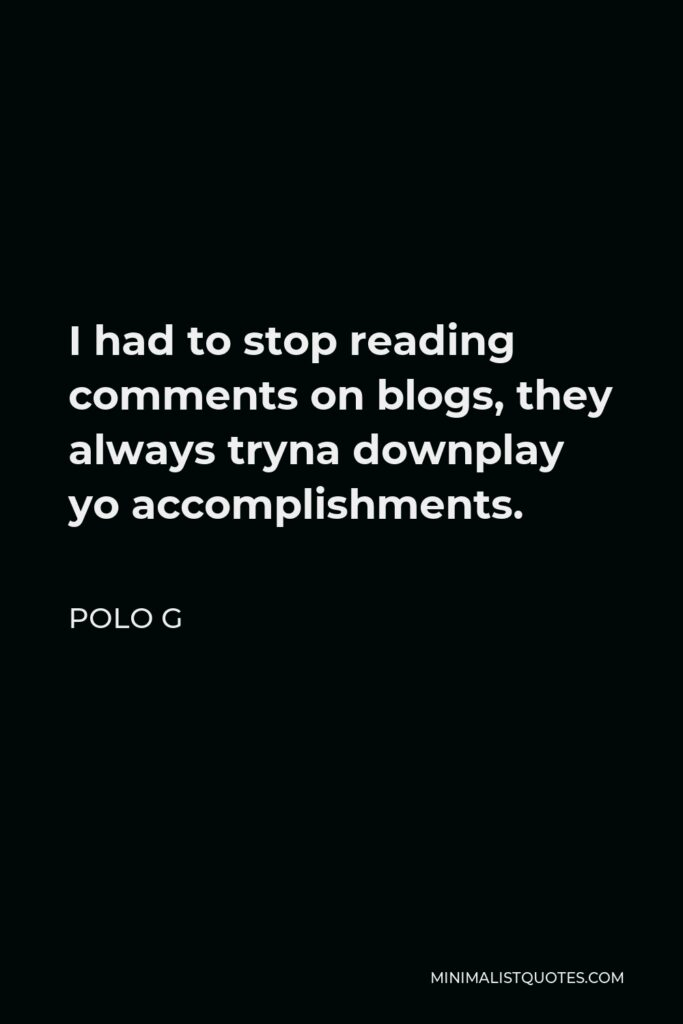 Polo G Quote - I had to stop reading comments on blogs, they always tryna downplay yo accomplishments.
