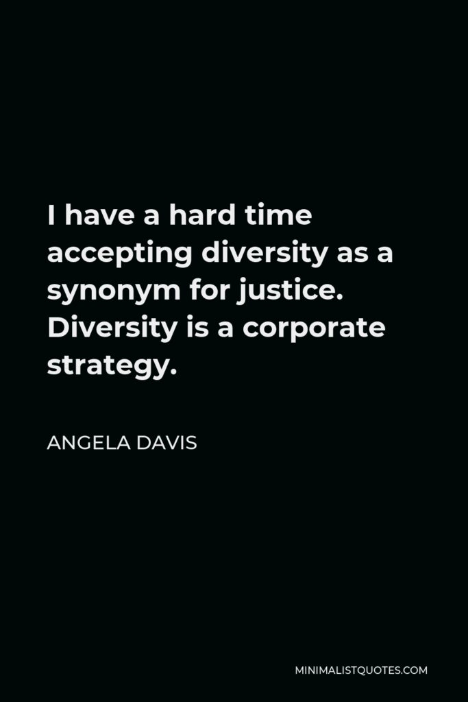 Angela Davis Quote - I have a hard time accepting diversity as a synonym for justice. Diversity is a corporate strategy.