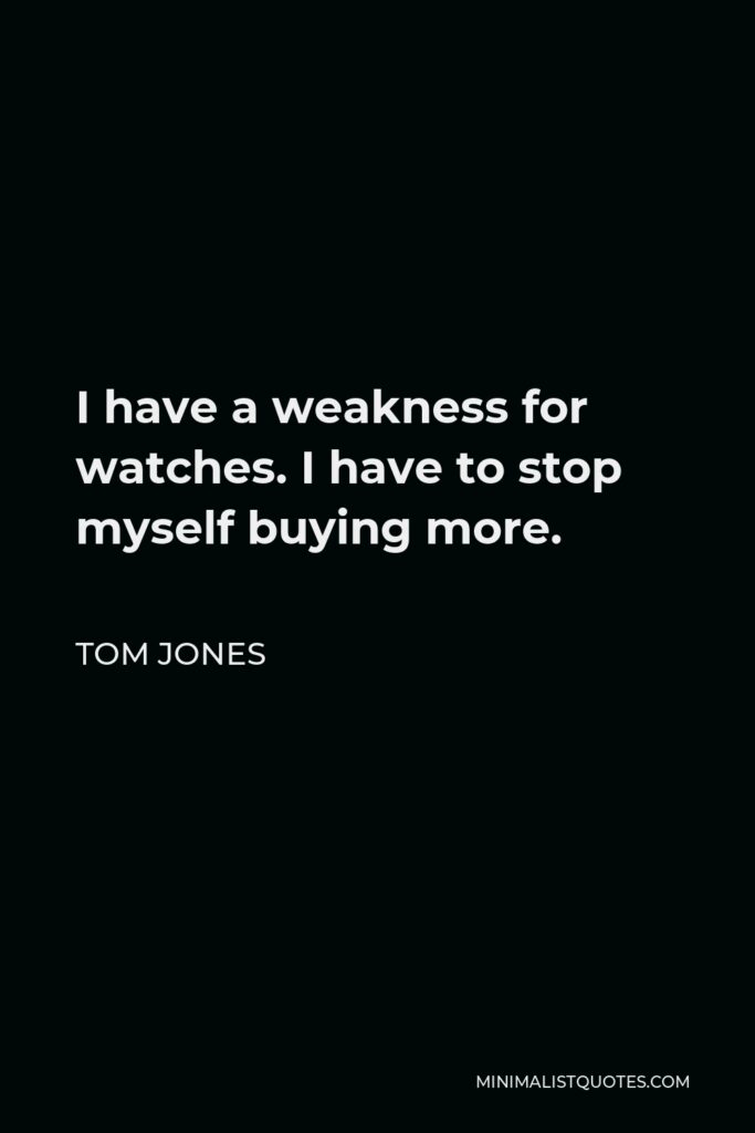 Tom Jones Quote - I have a weakness for watches. I have to stop myself buying more.