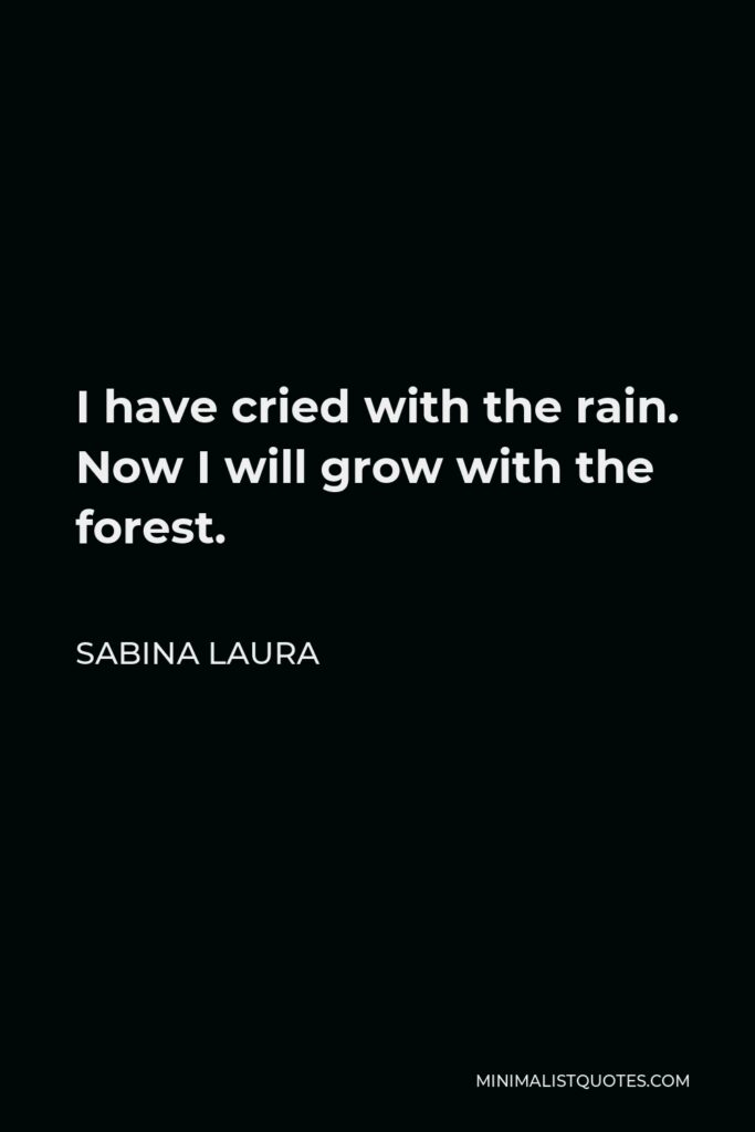Sabina Laura Quote - I have cried with the rain. Now I will grow with the forest.
