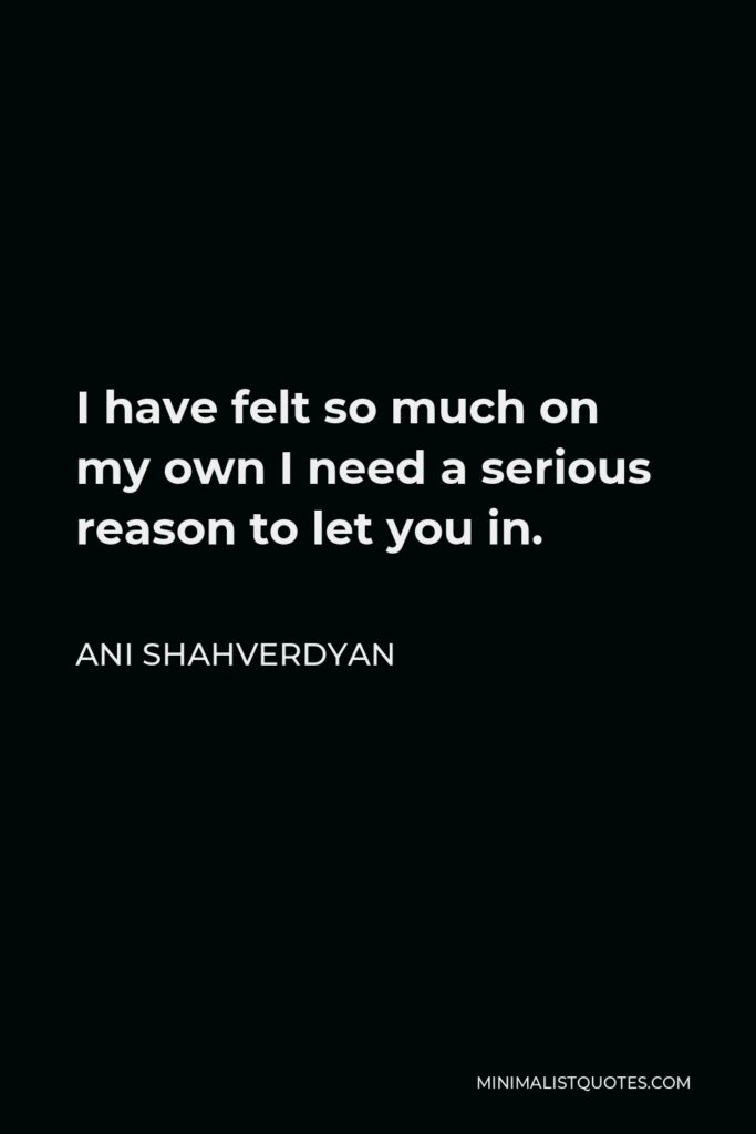 Ani Shahverdyan Quote - I have felt so much on my own I need a serious reason to let you in.