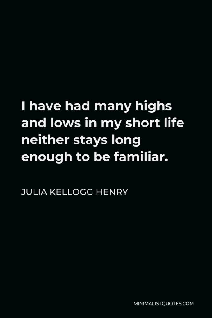 Julia Kellogg Henry Quote - I have had many highs and lows in my short life neither stays long enough to be familiar.