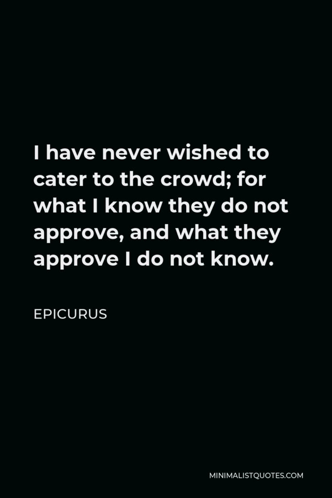 Epicurus Quote - I have never wished to cater to the crowd; for what I know they do not approve, and what they approve I do not know.